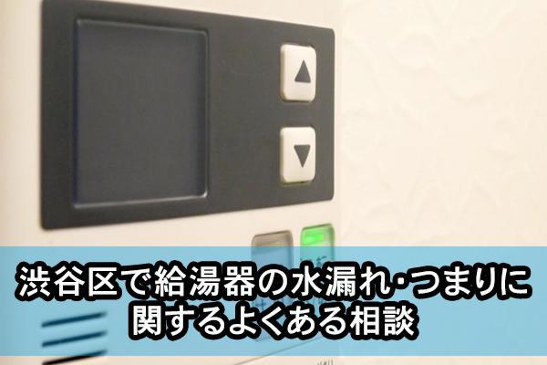 渋谷区で給湯器の水漏れ・つまりに関するよくある相談